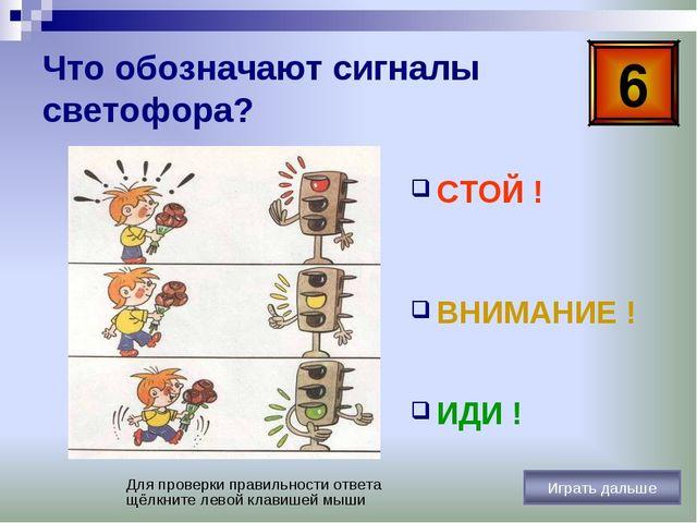 Что обозначают сигналы светофора? СТОЙ ! ВНИМАНИЕ ! ИДИ ! 6 Для проверки прав...