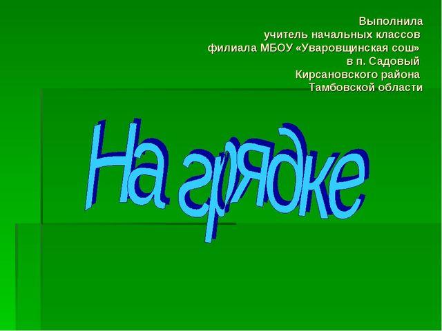 Выполнила учитель начальных классов филиала МБОУ «Уваровщинская сош» в п. Сад...