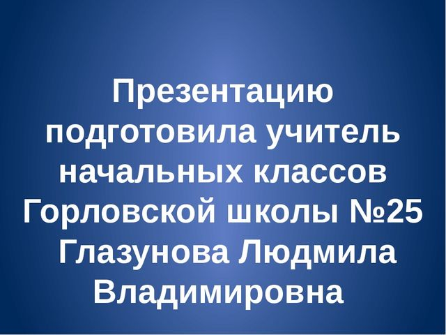 Презентацию подготовила учитель начальных классов Горловской школы №25 Глазун...