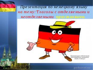 """Презентация по немецкому языку на тему:""""Глаголы с отделяемыми и неотделяемыми"""