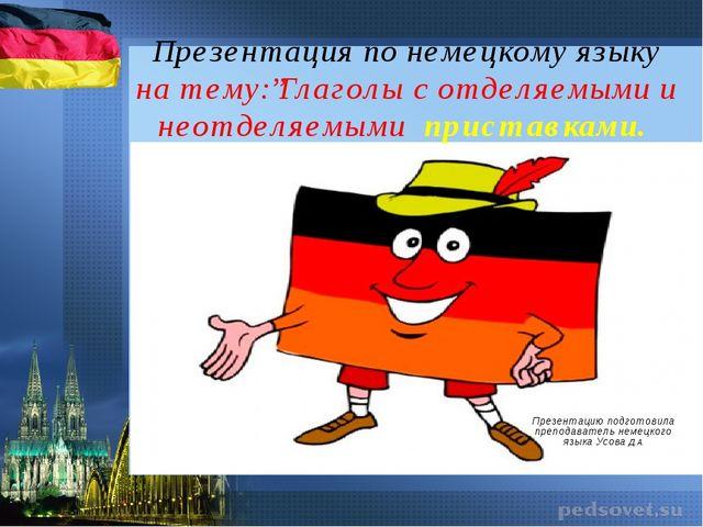 """Презентация по немецкому языку на тему:""""Глаголы с отделяемыми и неотделяемыми..."""