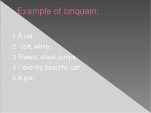 Example of cinquain: 1 A cat. 2 Soft, white. 3 Sleeps, plays, jumps. 4 I love