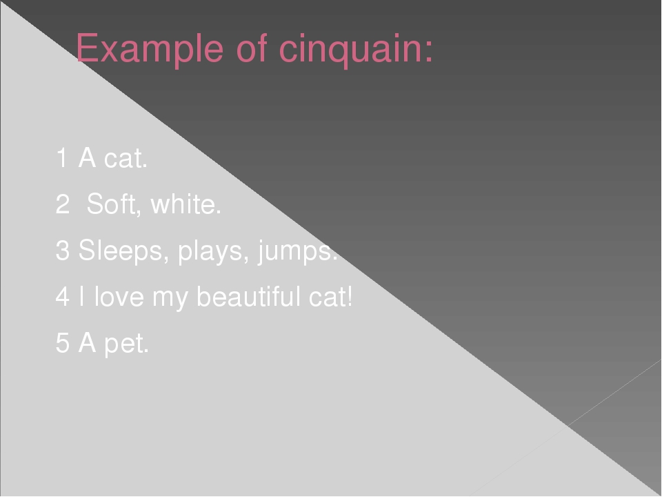 Example of cinquain: 1 A cat. 2 Soft, white. 3 Sleeps, plays, jumps. 4 I love...