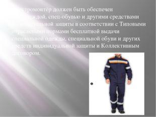 Электромонтёр должен быть обеспечен спецодеждой, спец-обувью и другими средст