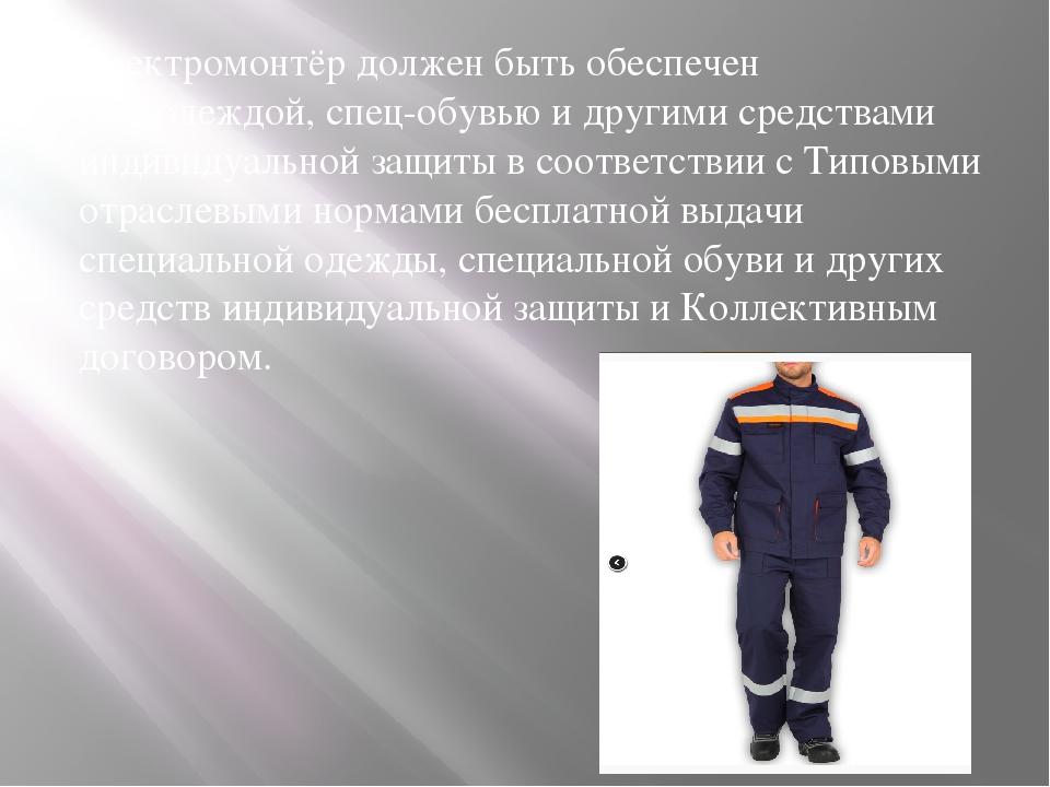 Электромонтёр должен быть обеспечен спецодеждой, спец-обувью и другими средст...