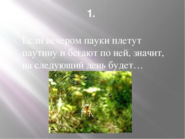 1. Если вечером пауки плетут паутину и бегают по ней, значит, на следующий де...