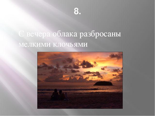 8. С вечера облака разбросаны мелкими клочьями