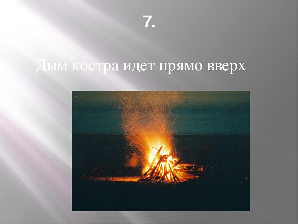 7. Дым костра идет прямо вверх