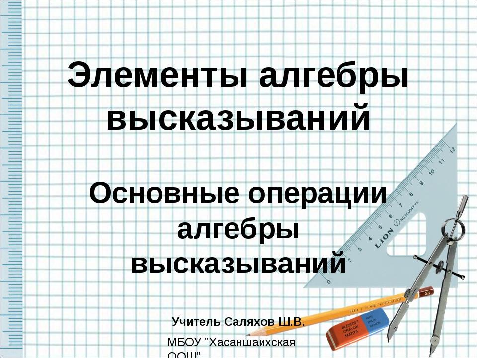 Элементы алгебры высказываний Основные операции алгебры высказываний Учитель...