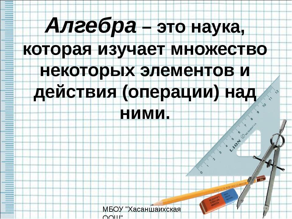 Алгебра – это наука, которая изучает множество некоторых элементов и действия...