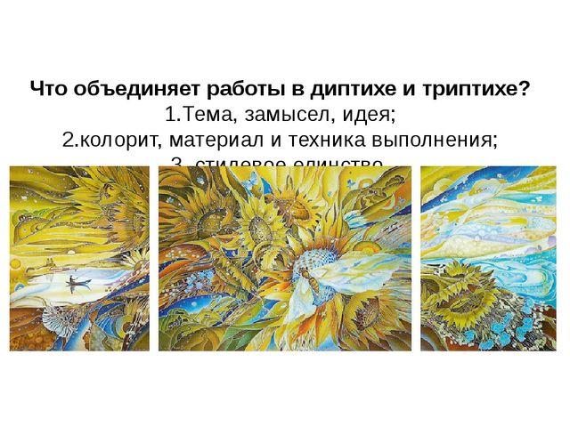Что объединяет работы в диптихе и триптихе? 1.Тема, замысел, идея; 2.колорит...