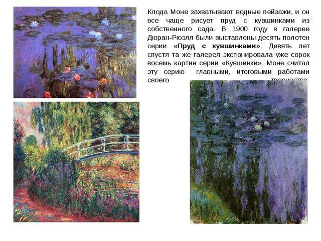 Клода Моне захватывают водные пейзажи, и он все чаще рисует пруд с кувшинками...
