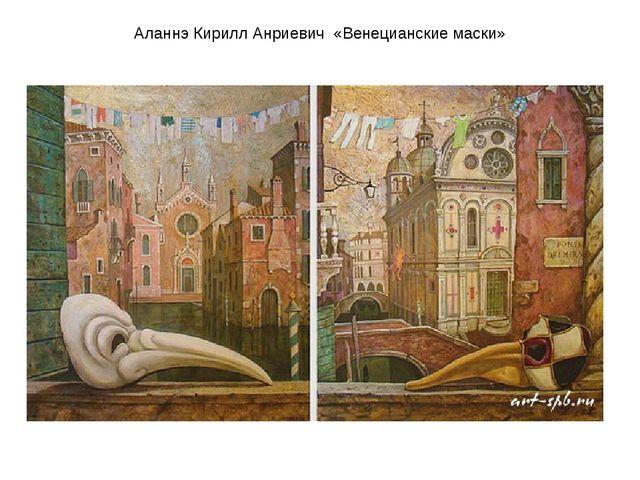 Аланнэ Кирилл Анриевич «Венецианские маски»