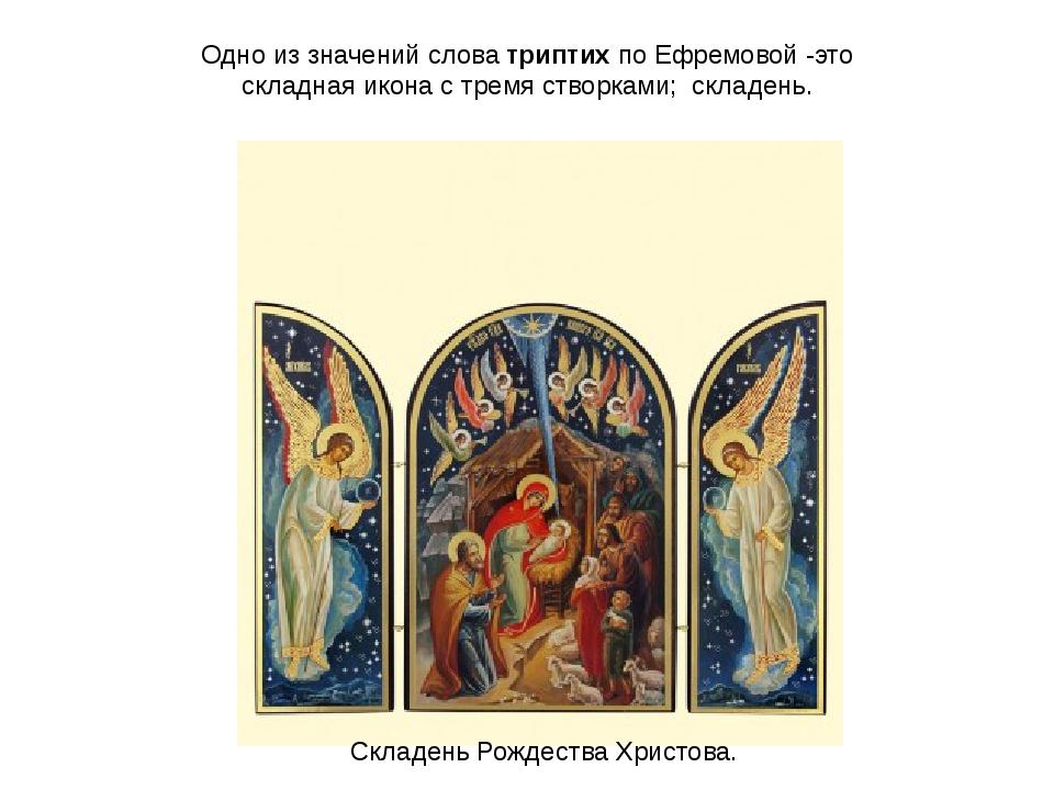 Одно из значений слова триптих по Ефремовой -это складная икона с тремя створ...