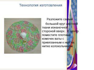 Технология изготовления Разложите самый большой круг цветной ткани изнаночно