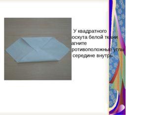 У квадратного лоскута белой ткани загните противоположные углы к середине вн