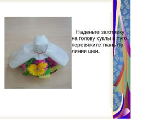 Наденьте заготовку на голову куклы и туго перевяжите ткань по линии шеи.