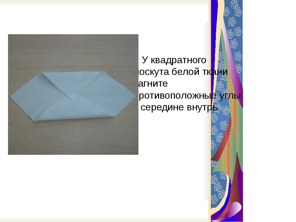 У квадратного лоскута белой ткани загните противоположные углы к середине вн...