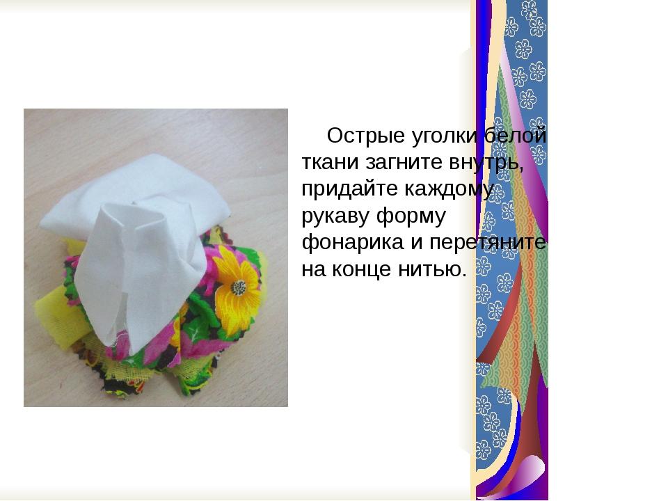 Острые уголки белой ткани загните внутрь, придайте каждому рукаву форму фона...