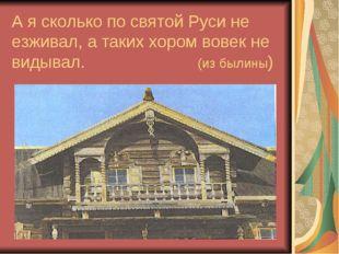 А я сколько по святой Руси не езживал, а таких хором вовек не видывал. (из бы