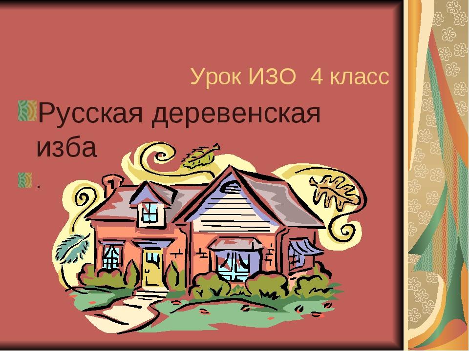 Урок ИЗО 4 класс Русская деревенская изба .