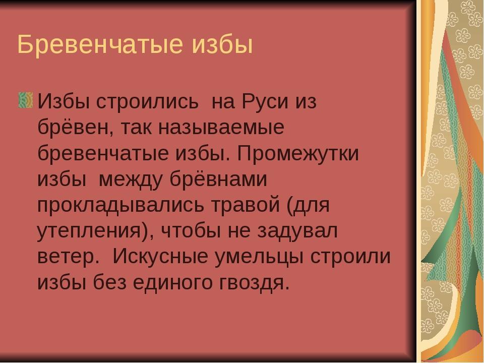 Бревенчатые избы Избы строились на Руси из брёвен, так называемые бревенчатые...