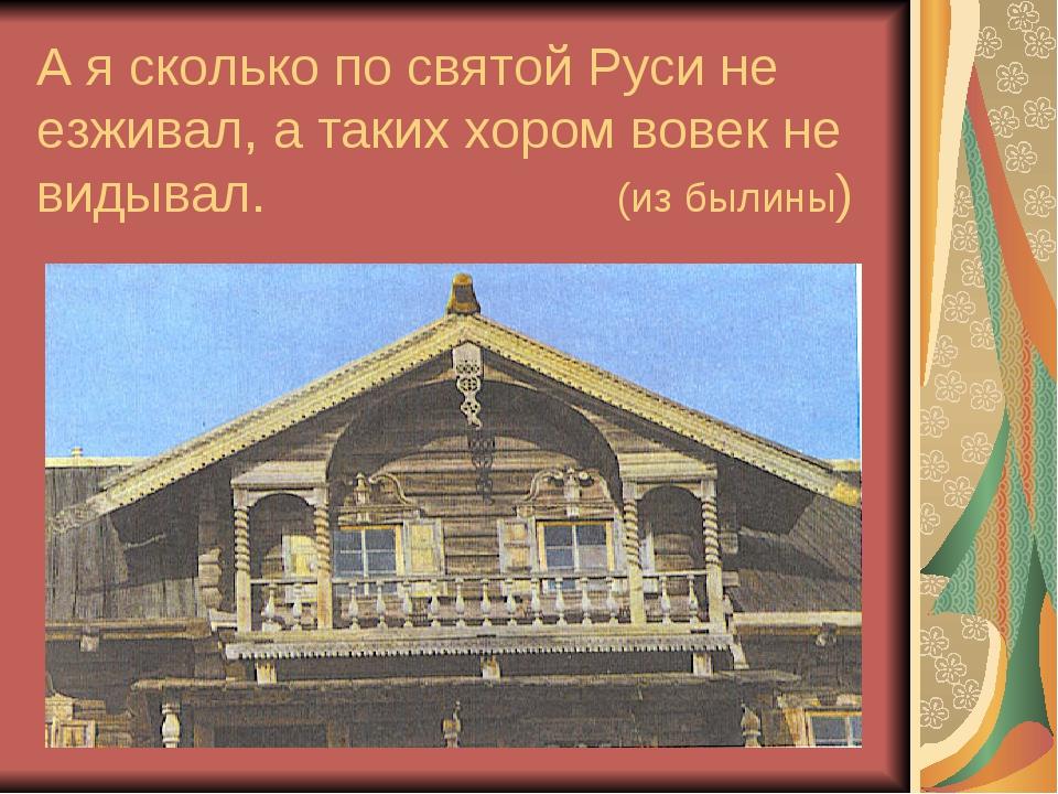 А я сколько по святой Руси не езживал, а таких хором вовек не видывал. (из бы...