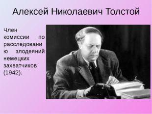 Алексей Николаевич Толстой Член комиссии по расследованию злодеяний немецких