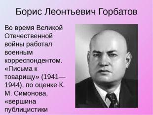 Борис Леонтьевич Горбатов Во время Великой Отечественной войны работал военны
