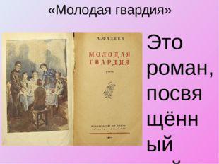«Молодая гвардия» Это роман, посвящённый действовавшей в Краснодоне во время