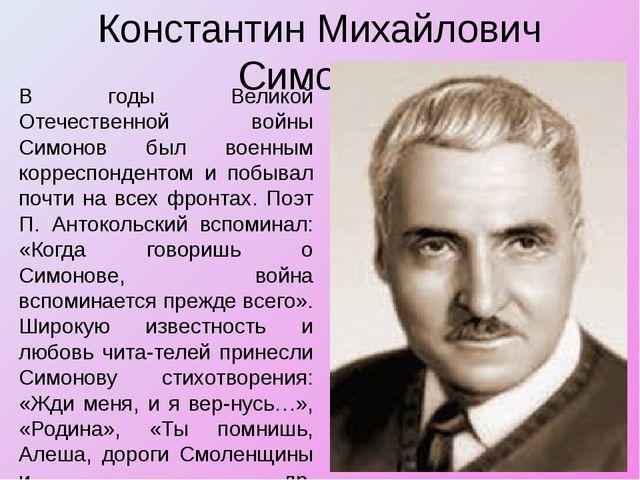 Константин Михайлович Симонов В годы Великой Отечественной войны Симонов был...