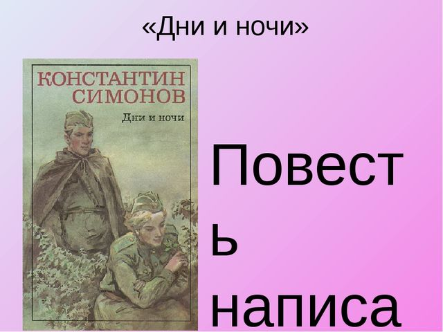 «Дни и ночи» Повесть написана с дневниковой погруженностью во фронтовые будни...