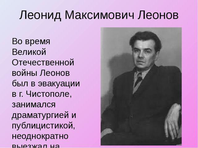 Леонид Максимович Леонов Во время Великой Отечественной войны Леонов был в эв...