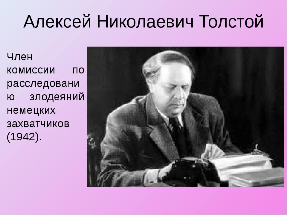 Алексей Николаевич Толстой Член комиссии по расследованию злодеяний немецких...