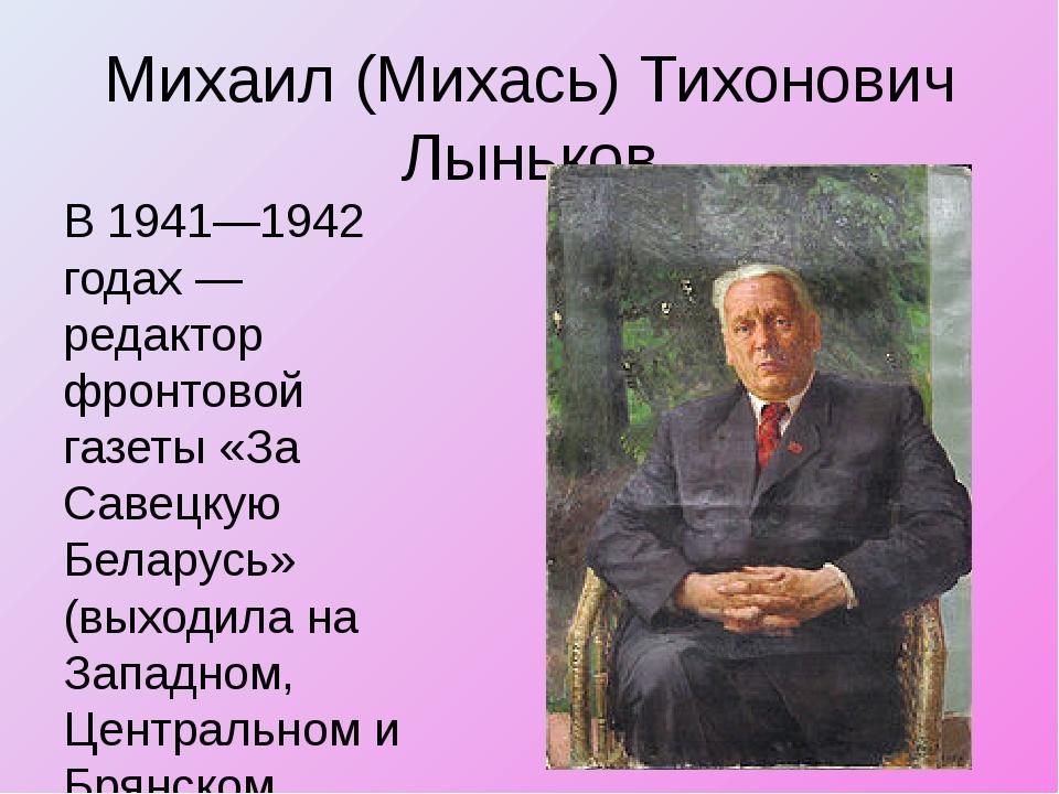 Михаил (Михась) Тихонович Лыньков В 1941—1942 годах — редактор фронтовой газе...