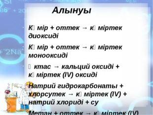 Алынуы Көмір + оттек → көміртек диоксиді Көмір + оттек → көміртек монооксиді