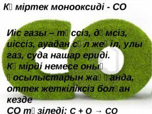 Көміртек монооксиді - СО Иіс газы – түссіз, дәмсіз, иіссіз, ауадан сәл жеңіл,