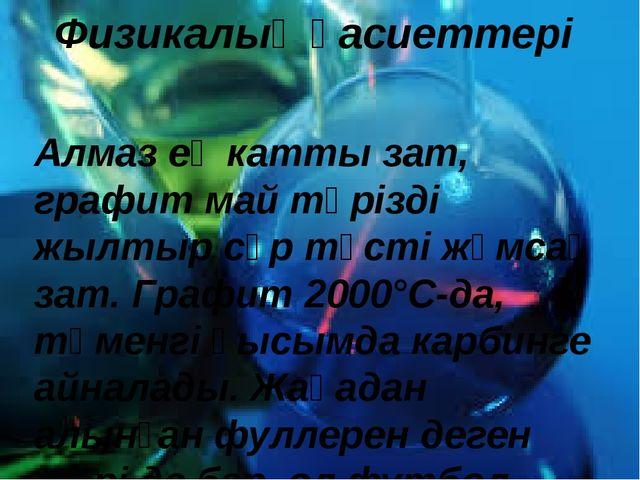 Физикалық қасиеттері Алмаз ең катты зат, графит май тәрізді жылтыр сұр түсті...