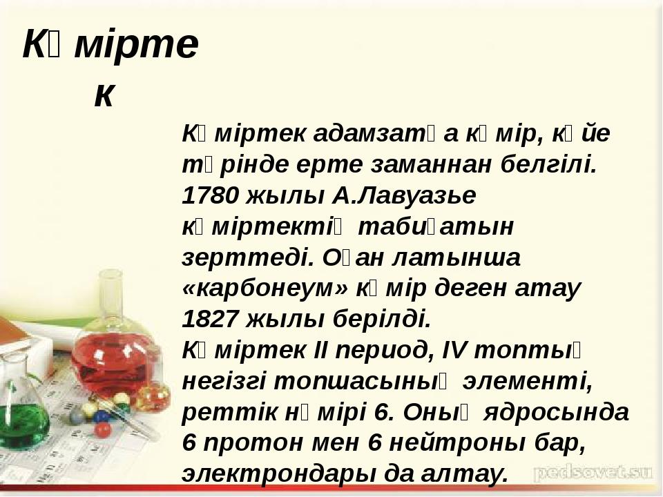 Көміртек Көміртек адамзатқа көмір, күйе түрінде ерте заманнан белгілі. 1780 ж...