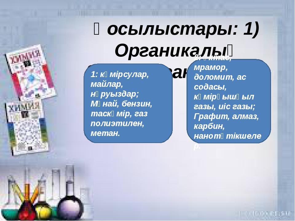 Қосылыстары: 1) Органикалық 2) Бейорганикалық 1: көмірсулар, майлар, нәруызда...
