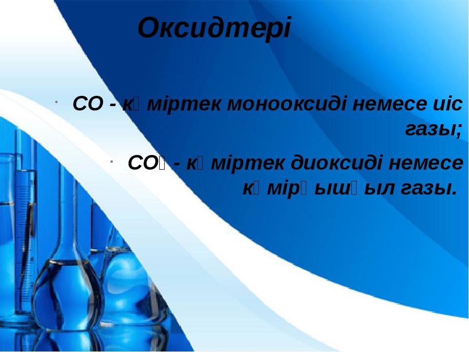Оксидтері СО - көміртек монооксиді немесе иіс газы; СО₂ - көміртек диоксиді н...