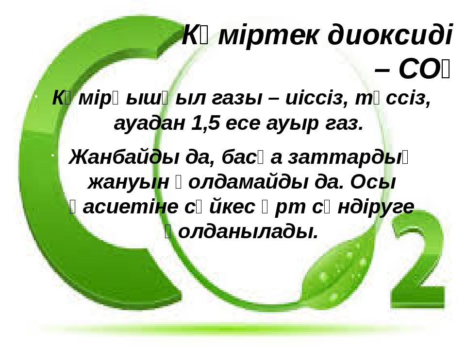 Көміртек диоксиді – СО₂ Көмірқышқыл газы – иіссіз, түссіз, ауадан 1,5 есе ауы...