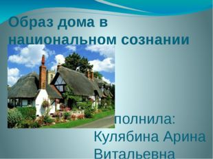 Образ дома в национальном сознании англичан Выполнила: Кулябина Арина Виталье
