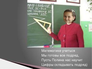 Математике учиться Мы готовы все подряд, Пусть Полина нас научит Цифры склады