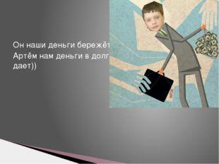 Он наши деньги бережёт Артём нам деньги в долг дает))