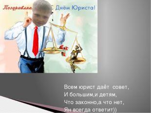 Всем юрист даёт совет, И большим,и детям, Что законно,а что нет, Ян всегда от