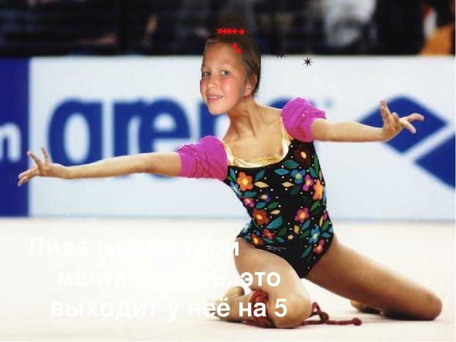 Лиза гимнасткой мечтает стать..это выходит у неё на 5
