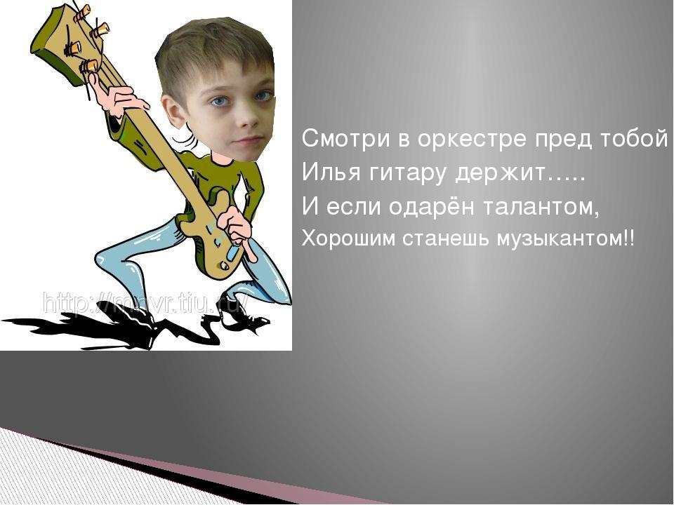 Смотри в оркестре пред тобой Илья гитару держит….. И если одарён талантом, Хо...
