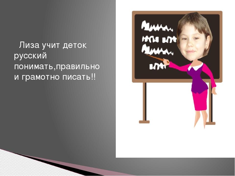Лиза учит деток русский понимать,правильно и грамотно писать!!