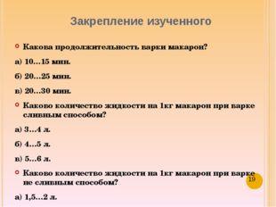 Закрепление изученного Какова продолжительность варки макарон? а) 10…15 мин.